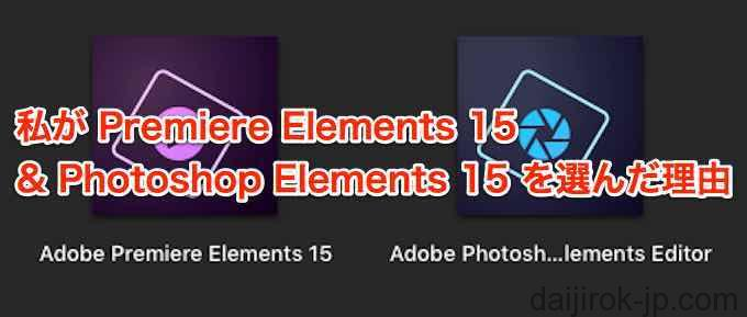 私がPremiere Elements 15 & Photoshop Elements 15 を選んだ理由